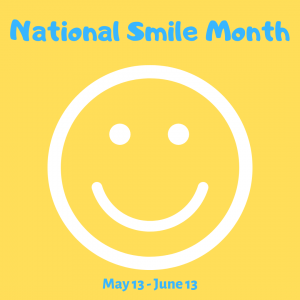 National Smile Month! (May 13 – June 13)